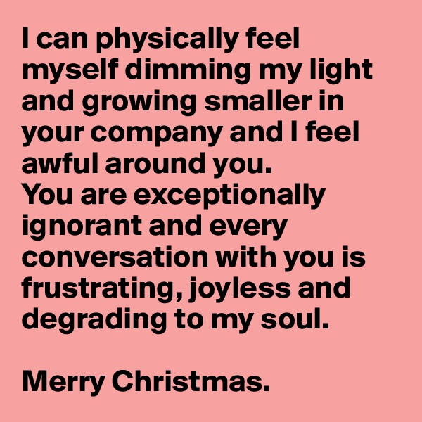 I can physically feel myself dimming my light and growing smaller in your company and I feel awful around you.  You are exceptionally ignorant and every conversation with you is frustrating, joyless and  degrading to my soul.  Merry Christmas.