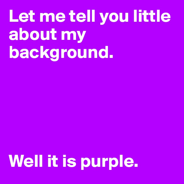 Let me tell you little about my background.      Well it is purple.