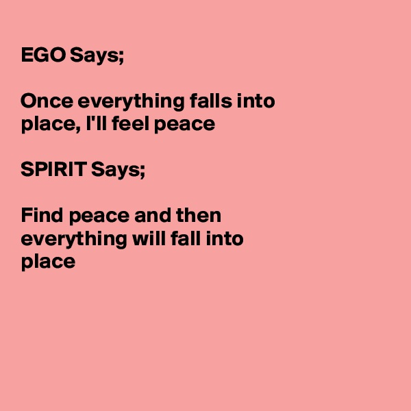 EGO Says;  Once everything falls into  place, I'll feel peace  SPIRIT Says;  Find peace and then everything will fall into place