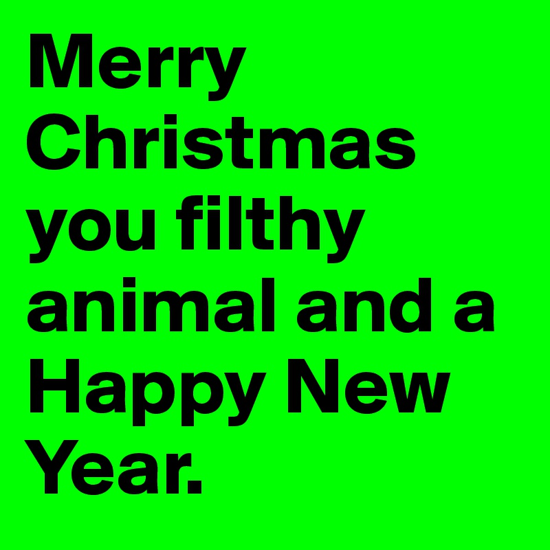 Merry Christmas Ya Filthy Animal And A Happy New Year.Merry Christmas You Filthy Animal And A Happy New Year
