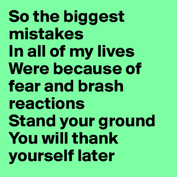 So the biggest mistakes  In all of my lives  Were because of fear and brash reactions Stand your ground You will thank yourself later