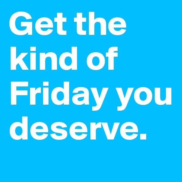 Get the kind of Friday you deserve.
