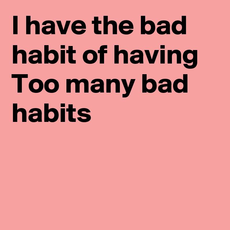 I have the bad habit of having Too many bad habits