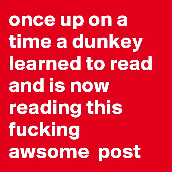 once up on a time a dunkey learned to read and is now reading this fucking awsome  post