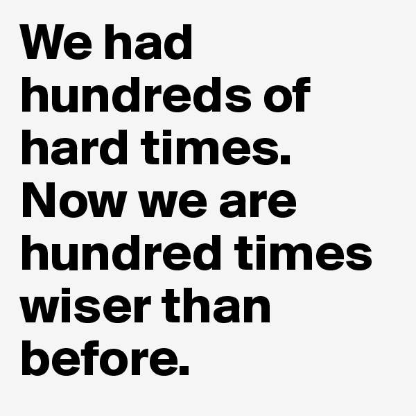 We had hundreds of hard times. Now we are hundred times wiser than before.