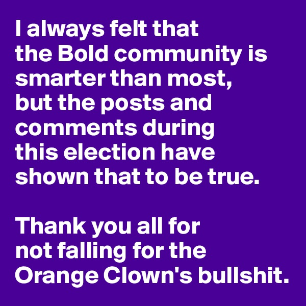 I always felt that  the Bold community is smarter than most, but the posts and comments during  this election have shown that to be true.  Thank you all for  not falling for the Orange Clown's bullshit.