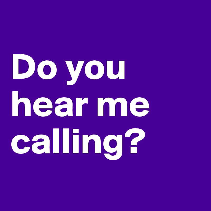 Do you hear me calling?