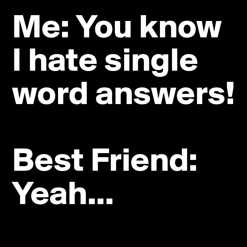 Me You Know I Hate Single Word Answers Best Friend Yeah Post