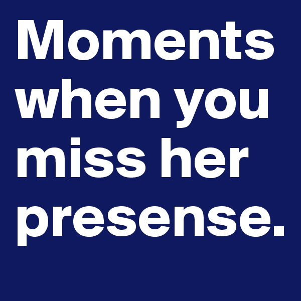 Moments when you miss her presense.