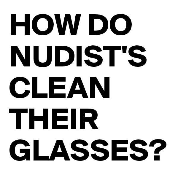 HOW DO NUDIST'S CLEAN THEIR GLASSES?