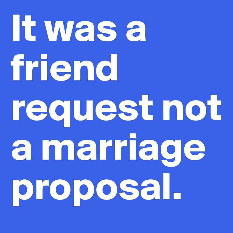 It Was A Friend Request Not Marriage Proposal