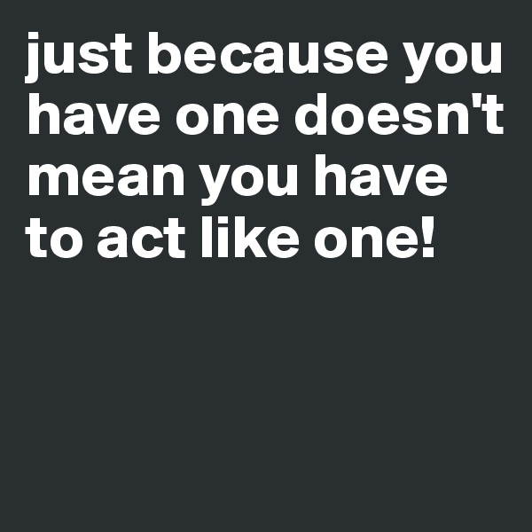 just because you have one doesn't mean you have to act like one!