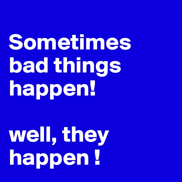 Sometimes bad things happen! well, they happen !