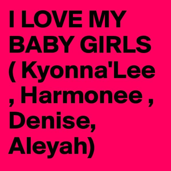 I LOVE MY BABY GIRLS ( Kyonna'Lee , Harmonee , Denise, Aleyah)