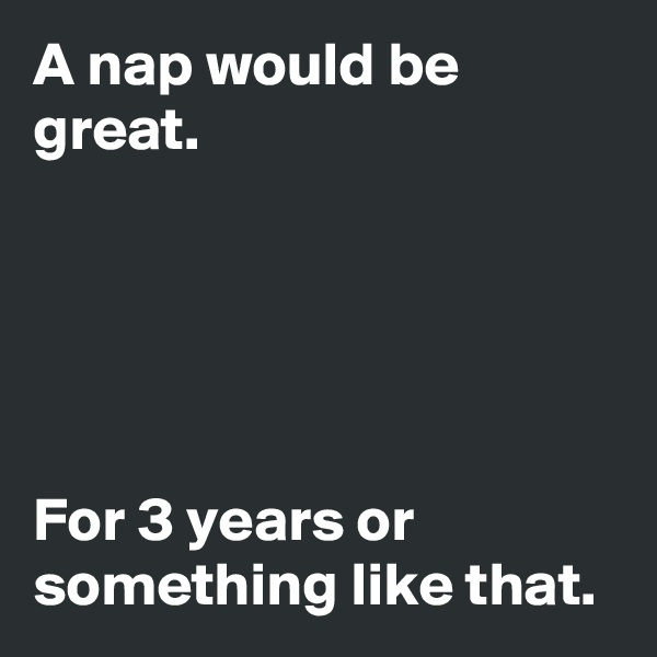 A nap would be great.      For 3 years or something like that.