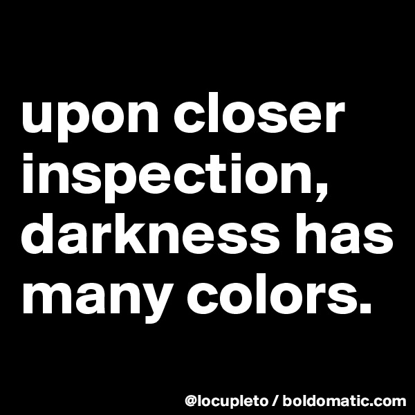 upon closer inspection, darkness has many colors.