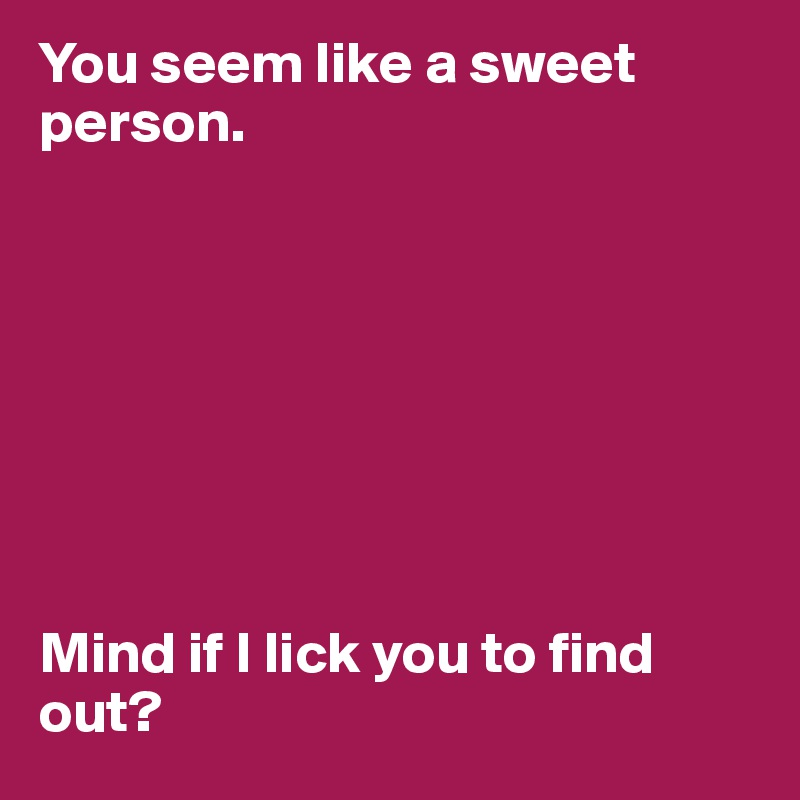 You seem like a sweet person.         Mind if I lick you to find out?
