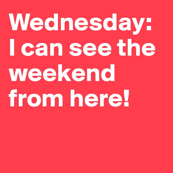 Wednesday: I can see the weekend from here!