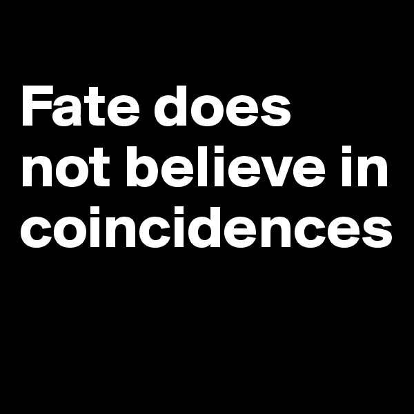 Fate does not believe in coincidences