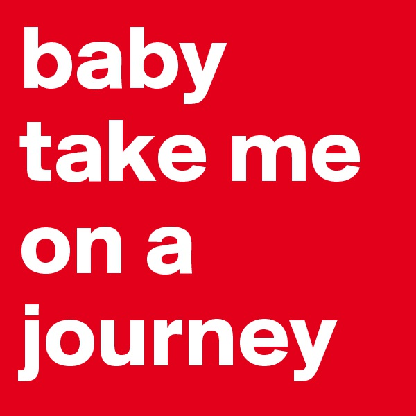 baby take me on a journey