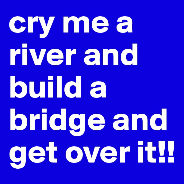 cry me a river and build a bridge and get over it!!