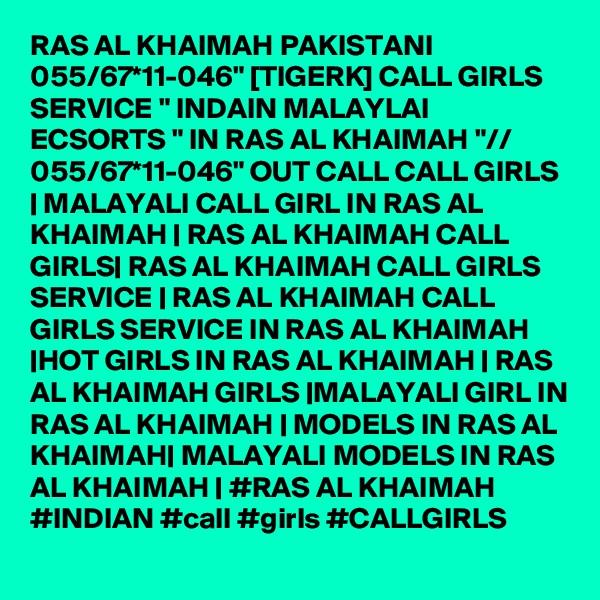 "RAS AL KHAIMAH PAKISTANI 055/67*11-046"" [TIGERK] CALL GIRLS SERVICE "" INDAIN MALAYLAI ECSORTS "" IN RAS AL KHAIMAH ""// 055/67*11-046"" OUT CALL CALL GIRLS   MALAYALI CALL GIRL IN RAS AL KHAIMAH   RAS AL KHAIMAH CALL GIRLS  RAS AL KHAIMAH CALL GIRLS SERVICE   RAS AL KHAIMAH CALL GIRLS SERVICE IN RAS AL KHAIMAH  HOT GIRLS IN RAS AL KHAIMAH   RAS AL KHAIMAH GIRLS  MALAYALI GIRL IN RAS AL KHAIMAH   MODELS IN RAS AL KHAIMAH  MALAYALI MODELS IN RAS AL KHAIMAH   #RAS AL KHAIMAH #INDIAN #call #girls #CALLGIRLS"
