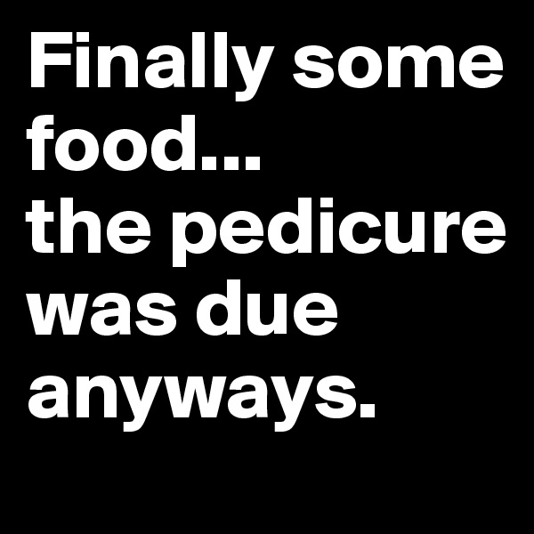 Finally some food... the pedicure was due anyways.