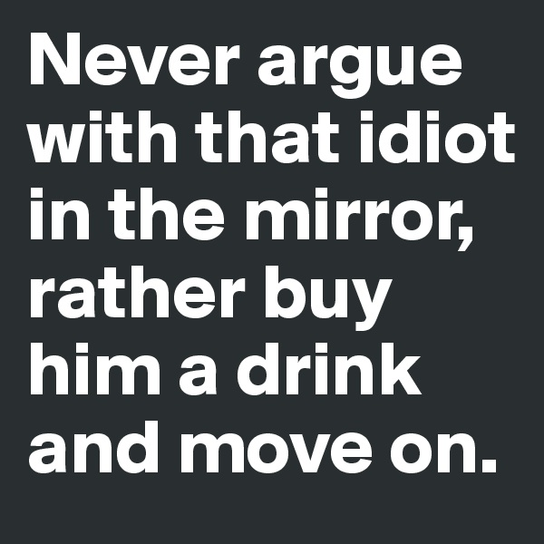 Never argue with that idiot in the mirror, rather buy him a drink and move on.