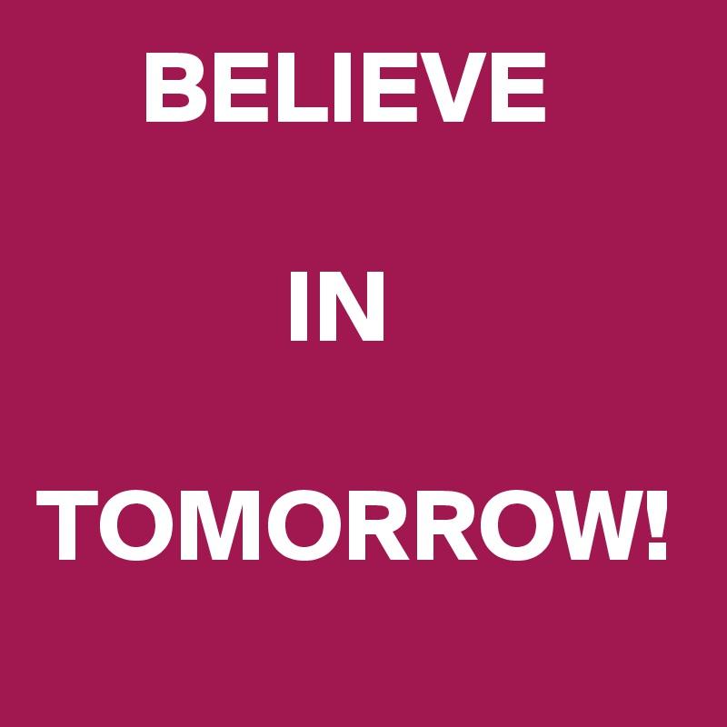 BELIEVE               IN    TOMORROW!