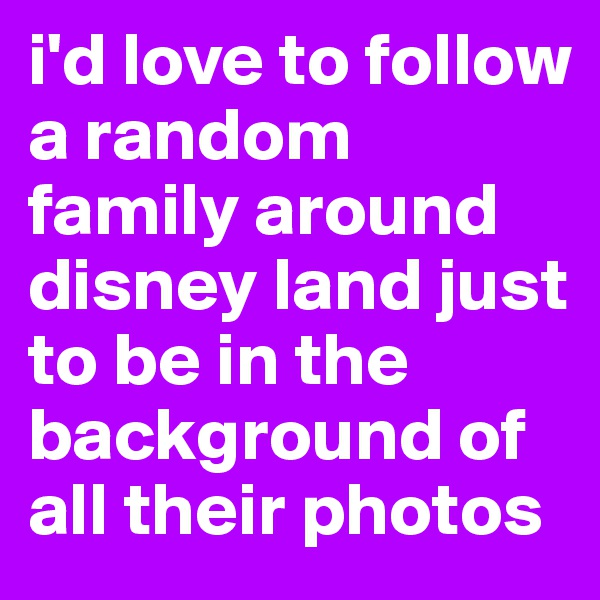 i'd love to follow a random family around disney land just to be in the background of all their photos