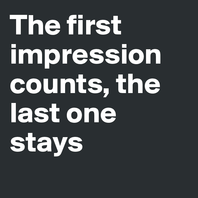 The first impression counts, the last one stays