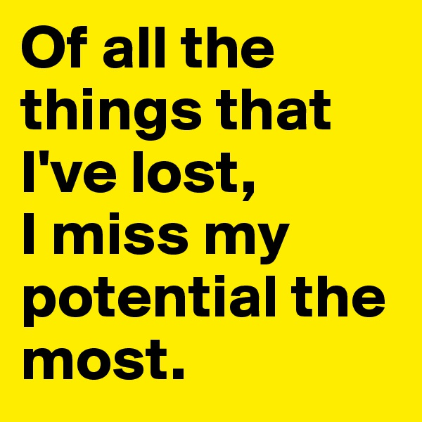 Of all the things that I've lost,  I miss my potential the most.