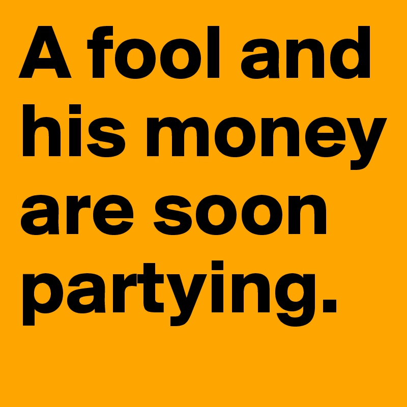 a fool and his money are soon