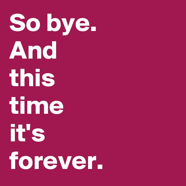 So bye. And this time it's forever.