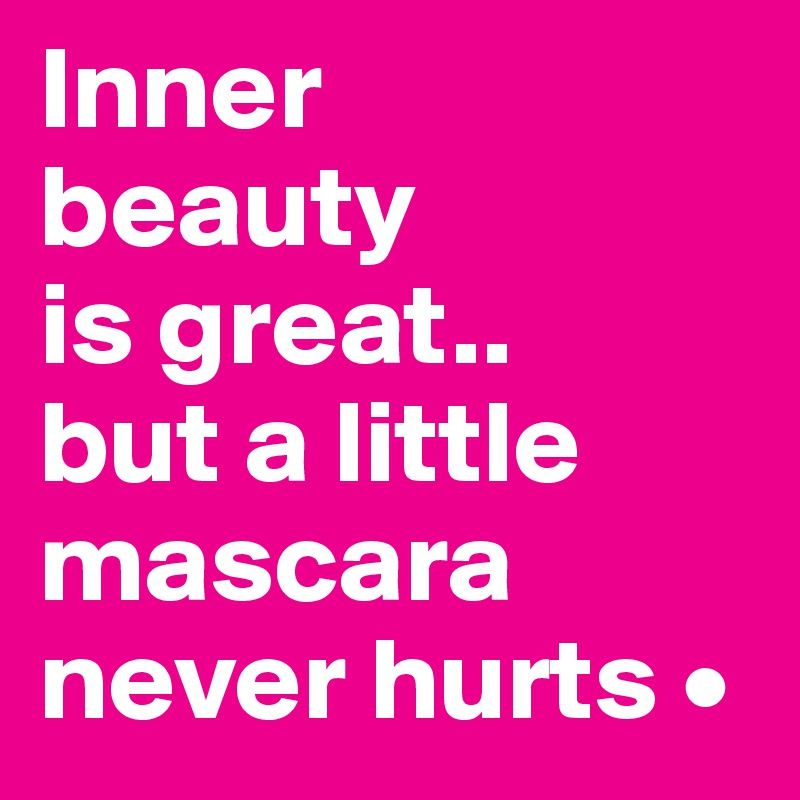 Inner Beauty Is Great But A Little Mascara Never Hurts O