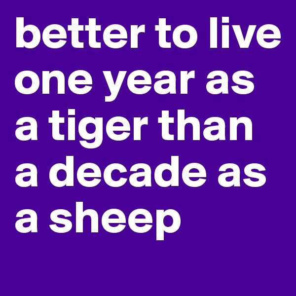better to live one year as a tiger than a decade as a sheep