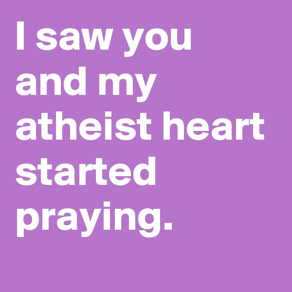 I saw you and my atheist heart started praying.