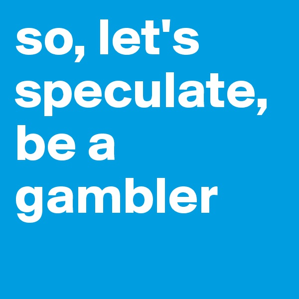 so, let's speculate, be a gambler