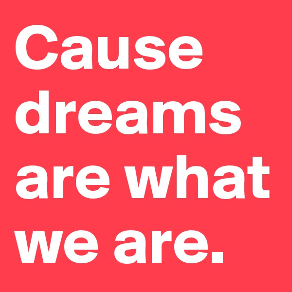 Cause dreams are what we are.