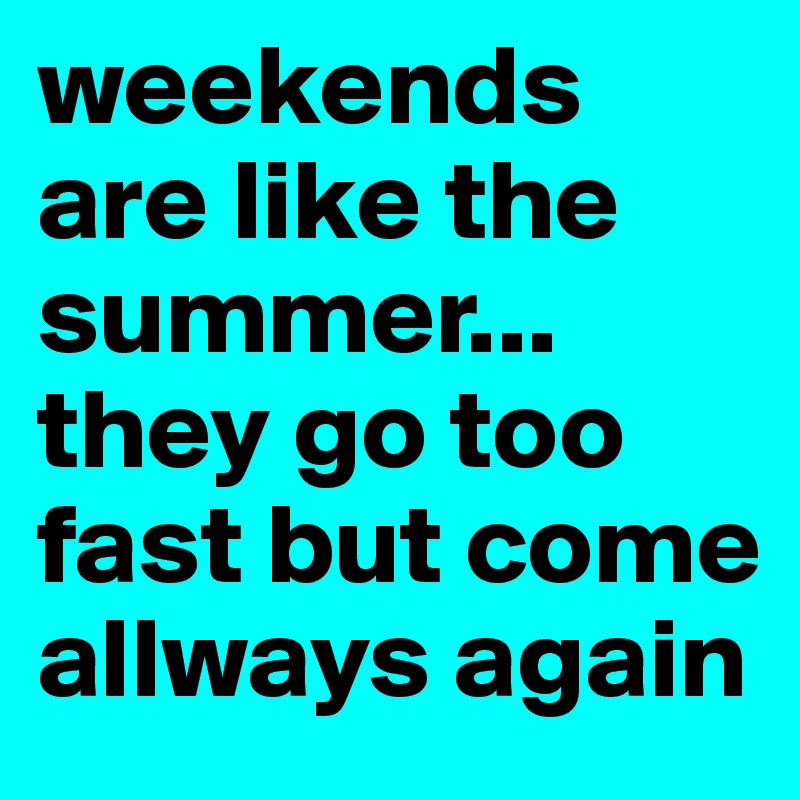 weekends are like the summer... they go too fast but come allways again