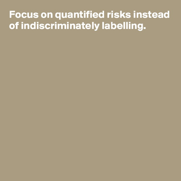 Focus on quantified risks instead of indiscriminately labelling.