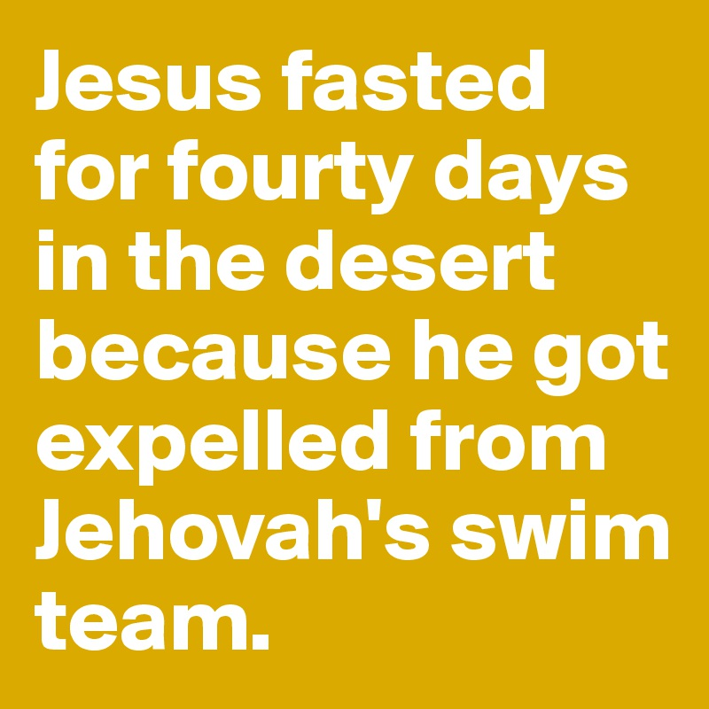 Jesus fasted for fourty days in the desert because he got expelled from Jehovah's swim team.