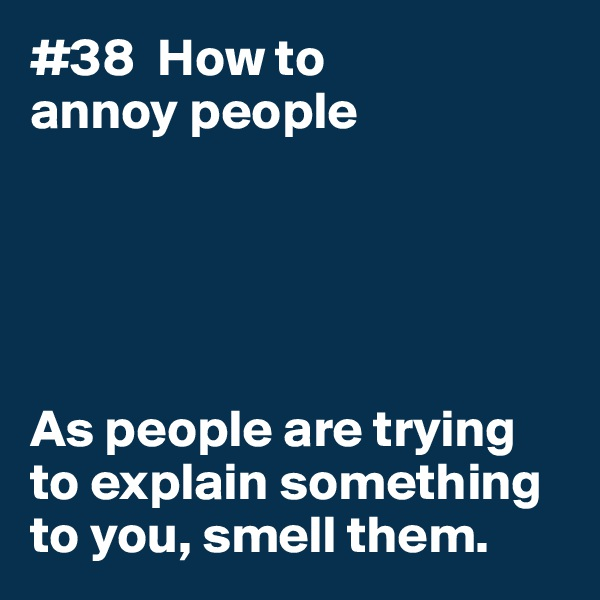 #38  How to annoy people      As people are trying to explain something to you, smell them.