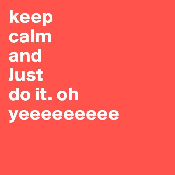 keep  calm  and  Just  do it. oh yeeeeeeeee