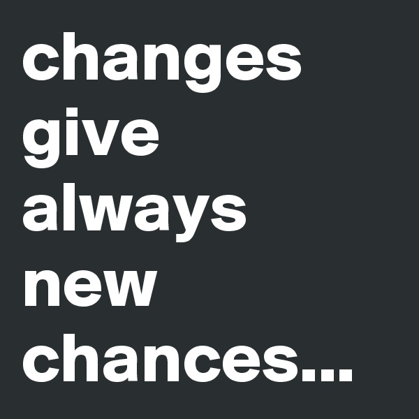 changes give always new chances...