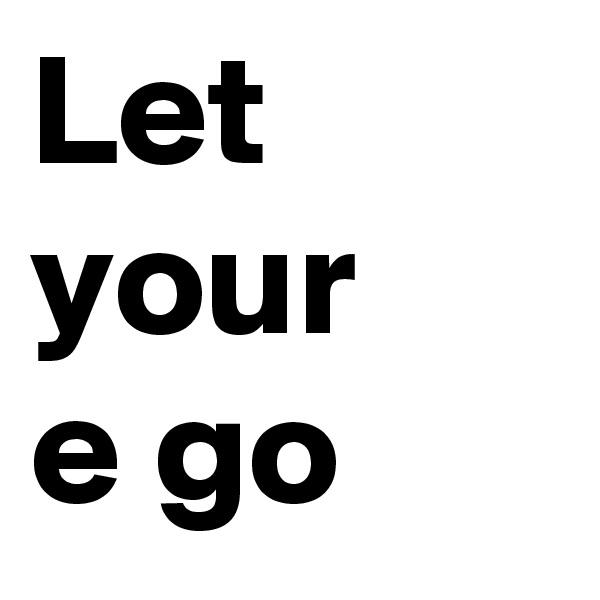 Let your  e go