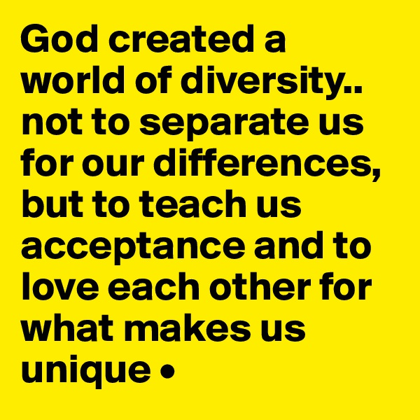 God created a world of diversity.. not to separate us for our differences, but to teach us acceptance and to love each other for what makes us unique •