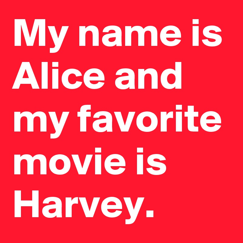 My name is Alice and my favorite movie is Harvey.