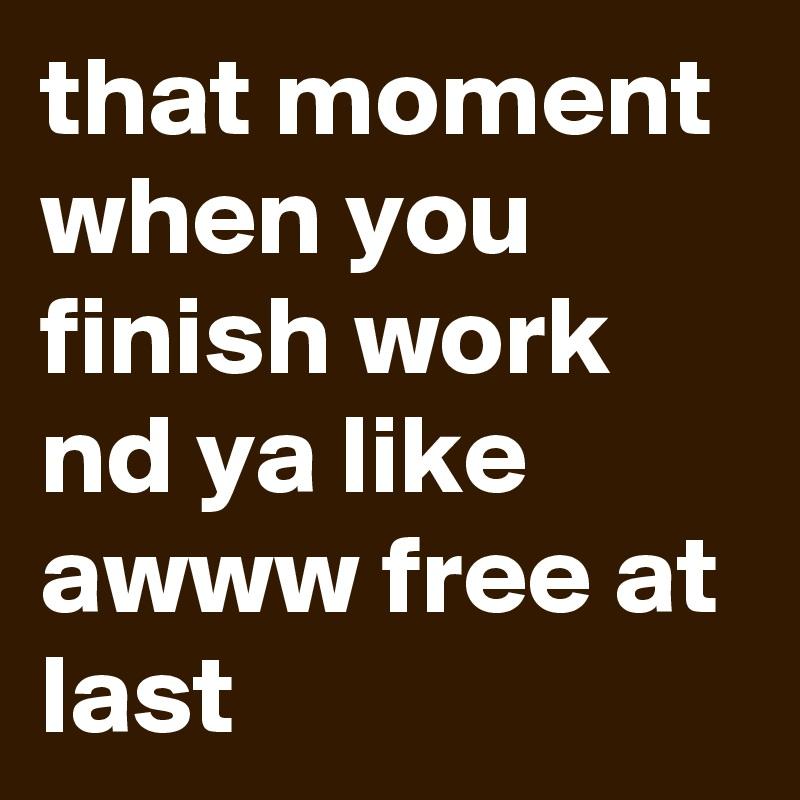 that moment when you finish work nd ya like awww free at last