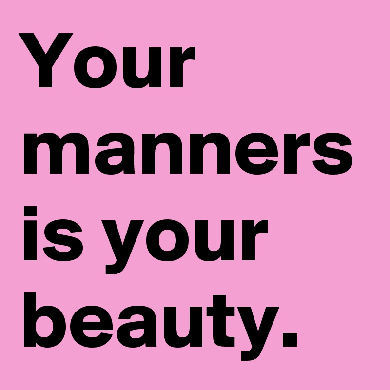 your manners are your beauty